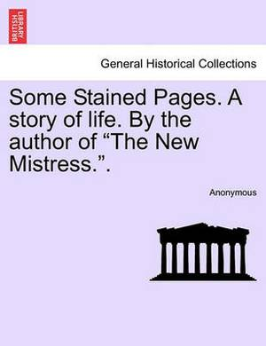 Some Stained Pages. a Story of Life. by the Author of  The New Mistress..
