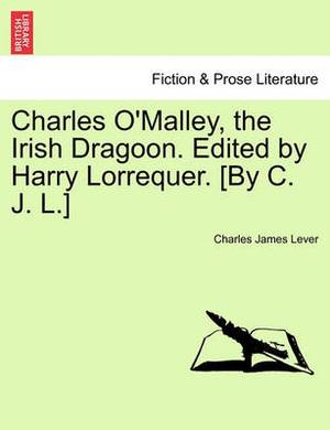 Charles O'Malley, the Irish Dragoon. Edited by Harry Lorrequer. [By C. J. L.]