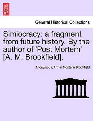 Simiocracy: A Fragment from Future History. by the Author of 'Post Mortem' [A. M. Brookfield].