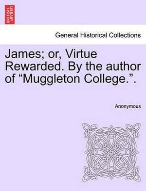 James; Or, Virtue Rewarded. by the Author of  Muggleton College..