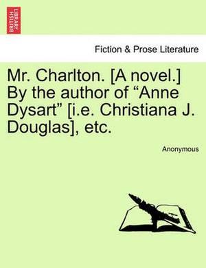 Mr. Charlton. [A Novel.] by the Author of  Anne Dysart  [I.E. Christiana J. Douglas], Etc.