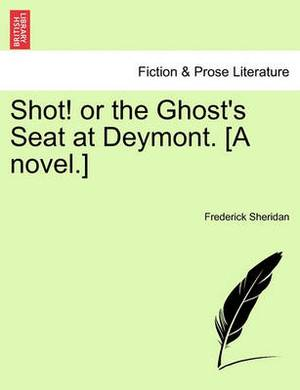 Shot! or the Ghost's Seat at Deymont. [A Novel.]