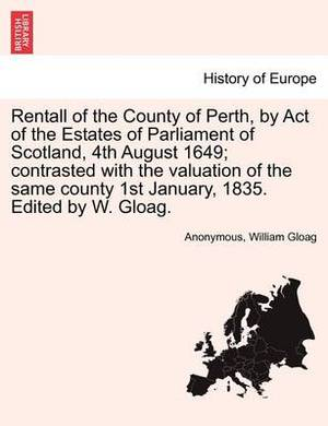 Rentall of the County of Perth, by Act of the Estates of Parliament of Scotland, 4th August 1649; Contrasted with the Valuation of the Same County 1st January, 1835. Edited by W. Gloag.
