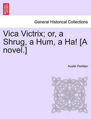 Vica Victrix; Or, a Shrug, a Hum, a Ha! [A Novel.]