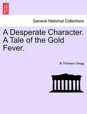 A Desperate Character. a Tale of the Gold Fever.