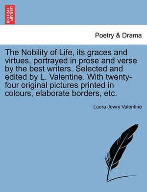The Nobility of Life, Its Graces and Virtues, Portrayed in Prose and Verse by the Best Writers. Selected and Edited by L. Valentine. with Twenty-Four Original Pictures Printed in Colours, Elaborate Borders, Etc.