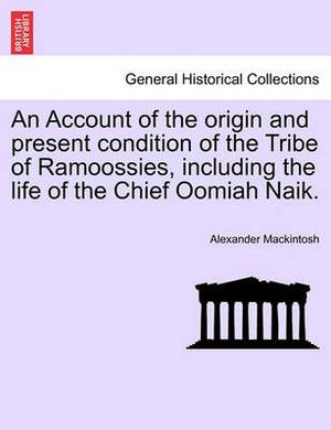 An Account of the Origin and Present Condition of the Tribe of Ramoossies, Including the Life of the Chief Oomiah Naik.