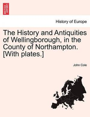 The History and Antiquities of Wellingborough, in the County of Northampton. [With Plates.]
