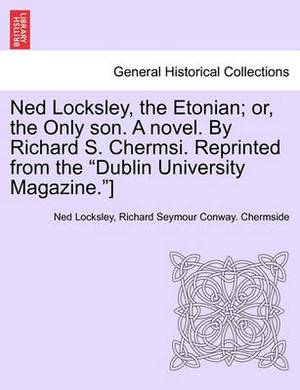 Ned Locksley, the Etonian; Or, the Only Son. a Novel. by Richard S. Chermsi. Reprinted from the  Dublin University Magazine. ]