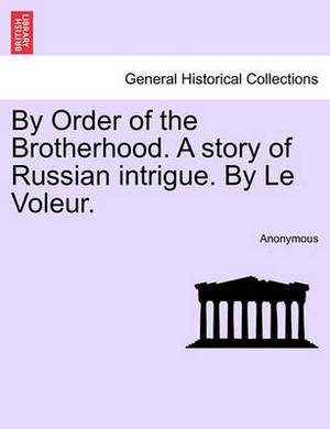 By Order of the Brotherhood. a Story of Russian Intrigue. by Le Voleur.