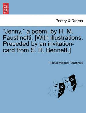Jenny, a Poem, by H. M. Faustinetti. [With Illustrations. Preceded by an Invitation-Card from S. R. Bennett.]