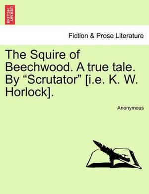 The Squire of Beechwood. a True Tale. by  Scrutator  [I.E. K. W. Horlock].