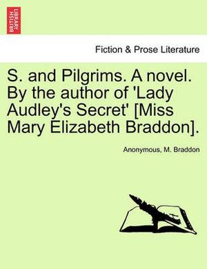 S. and Pilgrims. a Novel. by the Author of 'Lady Audley's Secret' [Miss Mary Elizabeth Braddon].