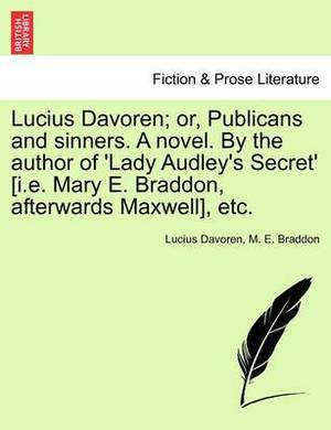 Lucius Davoren; Or, Publicans and Sinners. a Novel. by the Author of 'Lady Audley's Secret' [I.E. Mary E. Braddon, Afterwards Maxwell], Etc. Vol. II