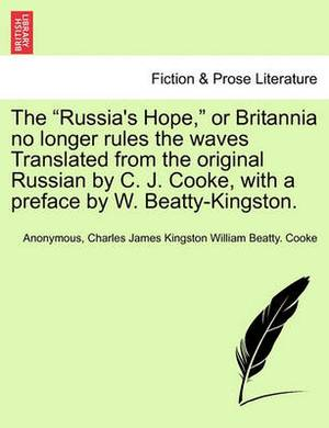 The Russia's Hope, or Britannia No Longer Rules the Waves Translated from the Original Russian by C. J. Cooke, with a Preface by W. Beatty-Kingston.