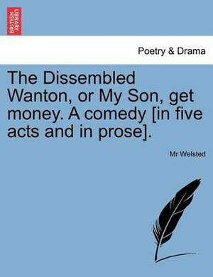 The Dissembled Wanton, or My Son, Get Money. a Comedy [In Five Acts and in Prose].