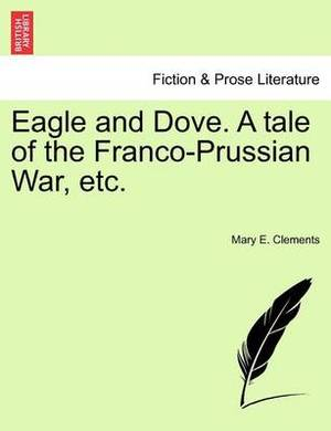 Eagle and Dove. a Tale of the Franco-Prussian War, Etc.