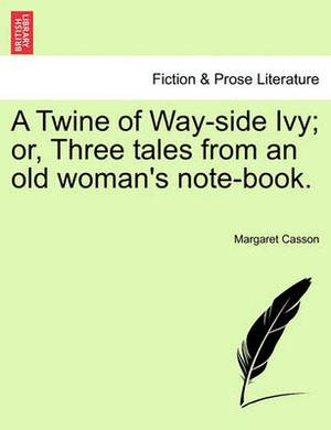 A Twine of Way-Side Ivy; Or, Three Tales from an Old Woman's Note-Book.