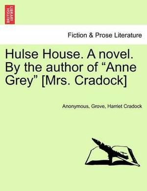 Hulse House. a Novel. by the Author of  Anne Grey  [Mrs. Cradock]