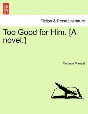 Too Good for Him. [A Novel.]
