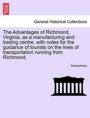The Advantages of Richmond, Virginia, as a Manufacturing and Trading Centre, with Notes for the Guidance of Tourists on the Lines of Transportation Running from Richmond.