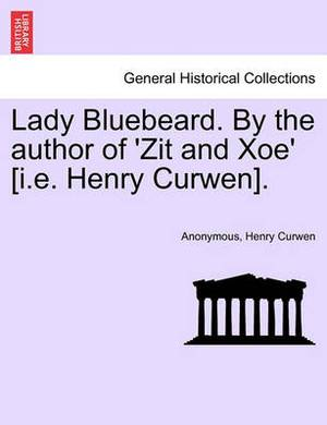 Lady Bluebeard. by the Author of 'Zit and Xoe' [I.E. Henry Curwen].
