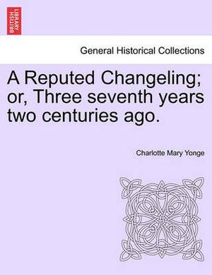 A Reputed Changeling; Or, Three Seventh Years Two Centuries Ago.