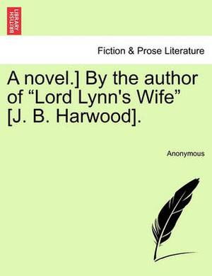 A Novel.] by the Author of  Lord Lynn's Wife  [J. B. Harwood].