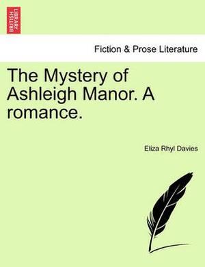 The Mystery of Ashleigh Manor. a Romance.