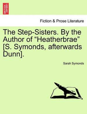 The Step-Sisters. by the Author of Heatherbrae [S. Symonds, Afterwards Dunn]. Vol. II.
