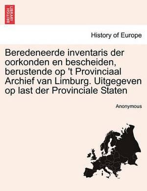 Beredeneerde Inventaris Der Oorkonden En Bescheiden, Berustende Op 't Provinciaal Archief Van Limburg. Uitgegeven Op Last Der Provinciale Staten