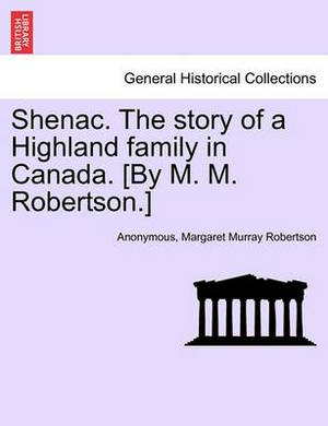 Shenac. the Story of a Highland Family in Canada. [By M. M. Robertson.]