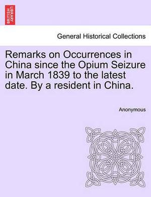 Remarks on Occurrences in China Since the Opium Seizure in March 1839 to the Latest Date. by a Resident in China.