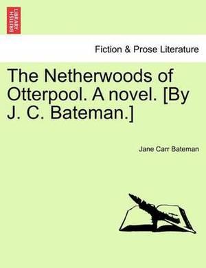 The Netherwoods of Otterpool. a Novel. [By J. C. Bateman.]