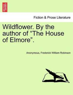 Wildflower. by the Author of  The House of Elmore.