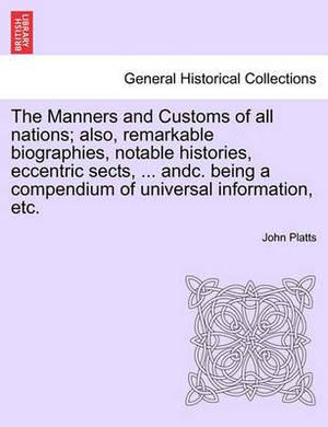 The Manners and Customs of All Nations; Also, Remarkable Biographies, Notable Histories, Eccentric Sects, ... Andc. Being a Compendium of Universal Information, Etc.