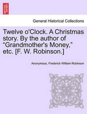 Twelve O'Clock. a Christmas Story. by the Author of  Grandmother's Money,  Etc. [F. W. Robinson.]