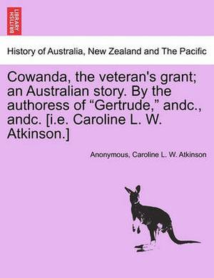 Cowanda, the Veteran's Grant; An Australian Story. by the Authoress of Gertrude, Andc., Andc. [I.E. Caroline L. W. Atkinson.]