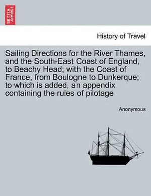 Sailing Directions for the River Thames, and the South-East Coast of England, to Beachy Head; With the Coast of France, from Boulogne to Dunkerque; To Which Is Added, an Appendix Containing the Rules of Pilotage
