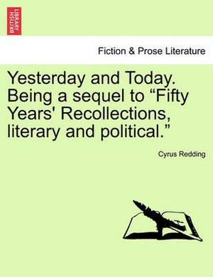 Yesterday and Today. Being a Sequel to  Fifty Years' Recollections, Literary and Political.