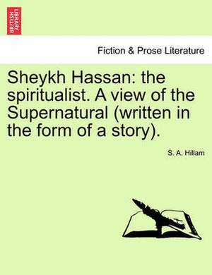 Sheykh Hassan: The Spiritualist. a View of the Supernatural (Written in the Form of a Story).