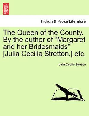 The Queen of the County. by the Author of  Margaret and Her Bridesmaids  [Julia Cecilia Stretton.] Etc.