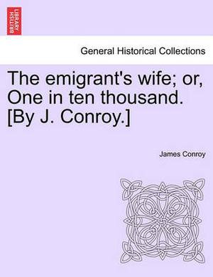 The Emigrant's Wife; Or, One in Ten Thousand. [By J. Conroy.]