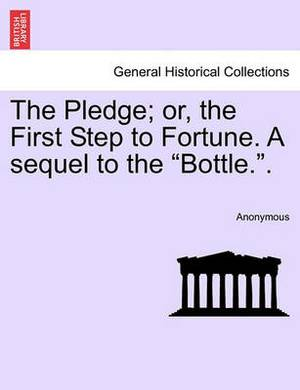 The Pledge; Or, the First Step to Fortune. a Sequel to the  Bottle..