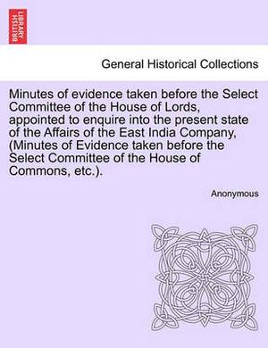 Minutes of Evidence Taken Before the Select Committee of the House of Lords, Appointed to Enquire Into the Present State of the Affairs of the East India Company, (Minutes of Evidence Taken Before the Select Committee of the House of Commons, Etc.).