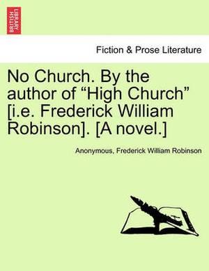 No Church. by the Author of  High Church  [I.E. Frederick William Robinson]. [A Novel.]