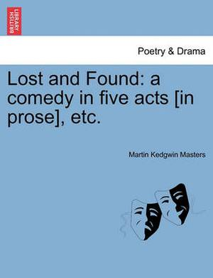 Lost and Found: A Comedy in Five Acts [In Prose], Etc.