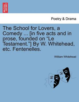 The School for Lovers, a Comedy ... [In Five Acts and in Prose, Founded on  Le Testament. ] by W. Whitehead, Etc. Fentenelles.