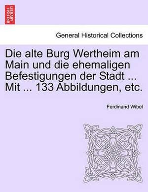 Die Alte Burg Wertheim Am Main Und Die Ehemaligen Befestigungen Der Stadt ... Mit ... 133 Abbildungen, Etc.