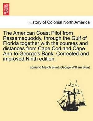 The American Coast Pilot from Passamaquoddy, Through the Gulf of Florida Together with the Courses and Distances from Cape Cod and Cape Ann to George's Bank. Corrected and Improved.Ninth Edition.